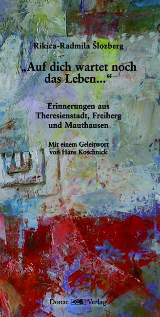 """""""Auf dich wartet noch das Leben..."""" - Erinnerungen aus Theresienstadt, Freiberg und Mauthausen"""